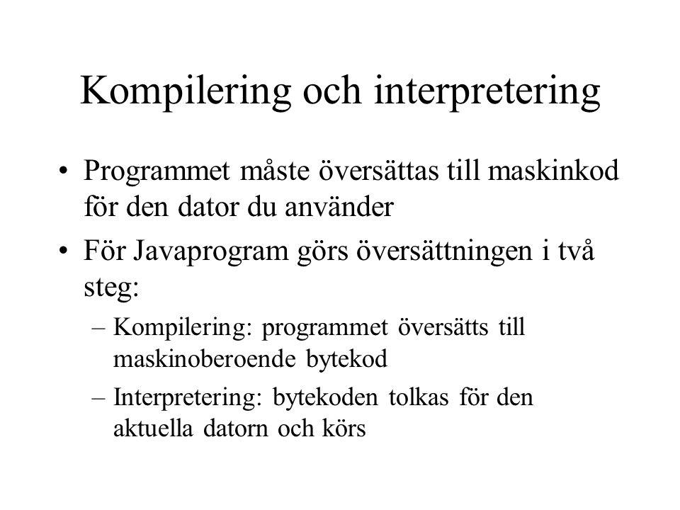 Kompilering och interpretering Programmet måste översättas till maskinkod för den dator du använder För Javaprogram görs översättningen i två steg: –Kompilering: programmet översätts till maskinoberoende bytekod –Interpretering: bytekoden tolkas för den aktuella datorn och körs