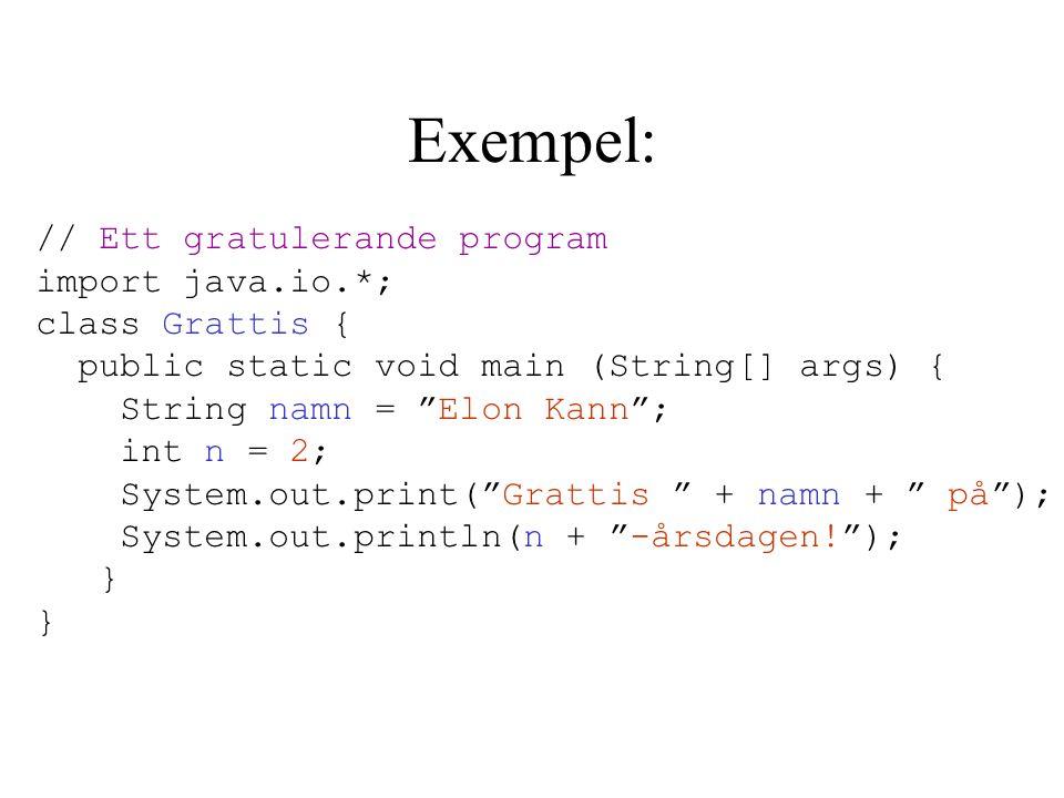 Exempel: // Ett gratulerande program import java.io.*; class Grattis { public static void main (String[] args) { String namn = Elon Kann ; int n = 2; System.out.print( Grattis + namn + på ); System.out.println(n + -årsdagen! ); }