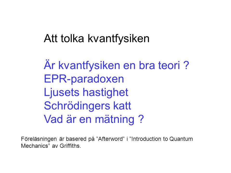 Att tolka kvantfysiken Är kvantfysiken en bra teori ? EPR-paradoxen Ljusets hastighet Schrödingers katt Vad är en mätning ? Föreläsningen är basered p