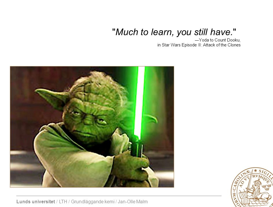 Lunds universitet / LTH / Grundläggande kemi / Jan-Olle Malm Much to learn, you still have. ―Yoda to Count Dooku, in Star Wars Episode II: Attack of the Clones