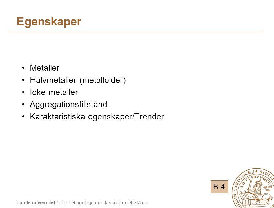 Lunds universitet / LTH / Grundläggande kemi / Jan-Olle Malm Egenskaper Metaller Halvmetaller (metalloider) Icke-metaller Aggregationstillstånd Karaktäristiska egenskaper/Trender B.4