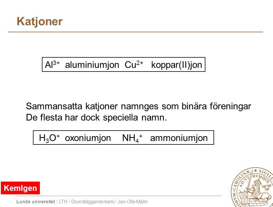 Lunds universitet / LTH / Grundläggande kemi / Jan-Olle Malm Katjoner Al 3+ aluminiumjon Cu 2+ koppar(II)jon H 3 O + oxoniumjonNH 4 + ammoniumjon Sammansatta katjoner namnges som binära föreningar De flesta har dock speciella namn.