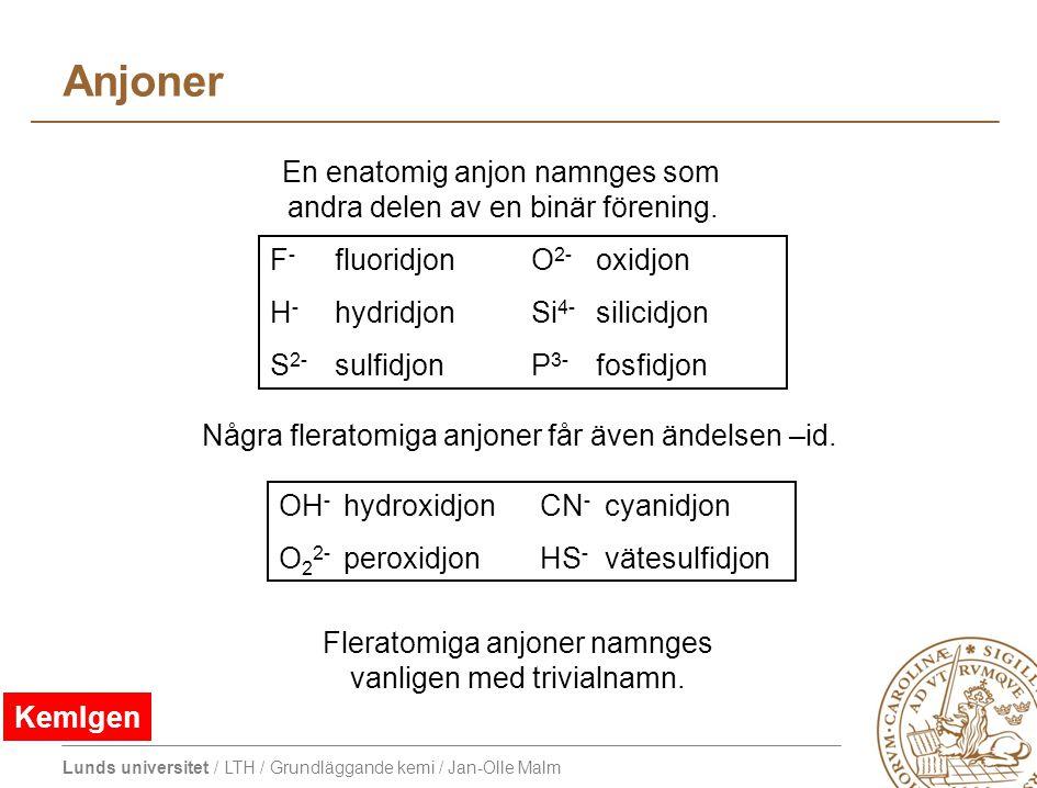 Lunds universitet / LTH / Grundläggande kemi / Jan-Olle Malm Anjoner F - fluoridjon O 2- oxidjon H - hydridjon Si 4- silicidjon S 2- sulfidjon P 3- fo