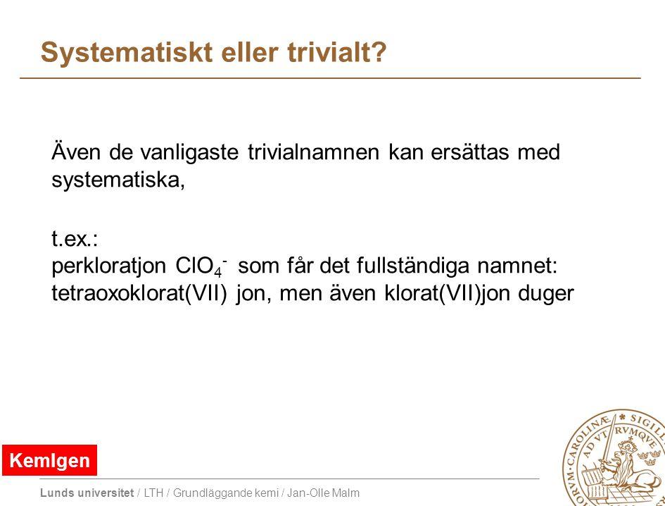 Lunds universitet / LTH / Grundläggande kemi / Jan-Olle Malm Systematiskt eller trivialt? Även de vanligaste trivialnamnen kan ersättas med systematis