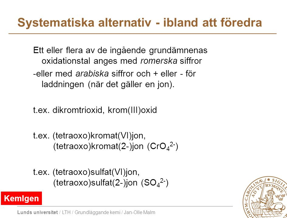 Lunds universitet / LTH / Grundläggande kemi / Jan-Olle Malm Systematiska alternativ - ibland att föredra Ett eller flera av de ingående grundämnenas oxidationstal anges med romerska siffror -eller med arabiska siffror och + eller - för laddningen (när det gäller en jon).