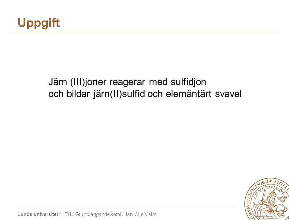 Lunds universitet / LTH / Grundläggande kemi / Jan-Olle Malm Uppgift Järn (III)joner reagerar med sulfidjon och bildar järn(II)sulfid och elemäntärt svavel