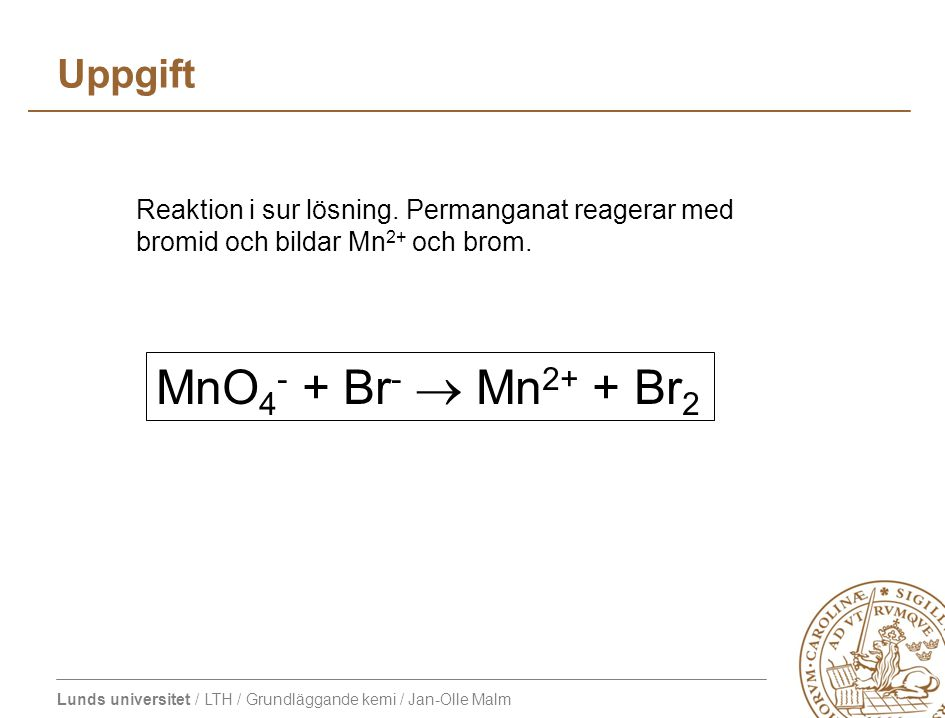 Lunds universitet / LTH / Grundläggande kemi / Jan-Olle Malm Uppgift MnO 4 - + Br -  Mn 2+ + Br 2 Reaktion i sur lösning. Permanganat reagerar med br