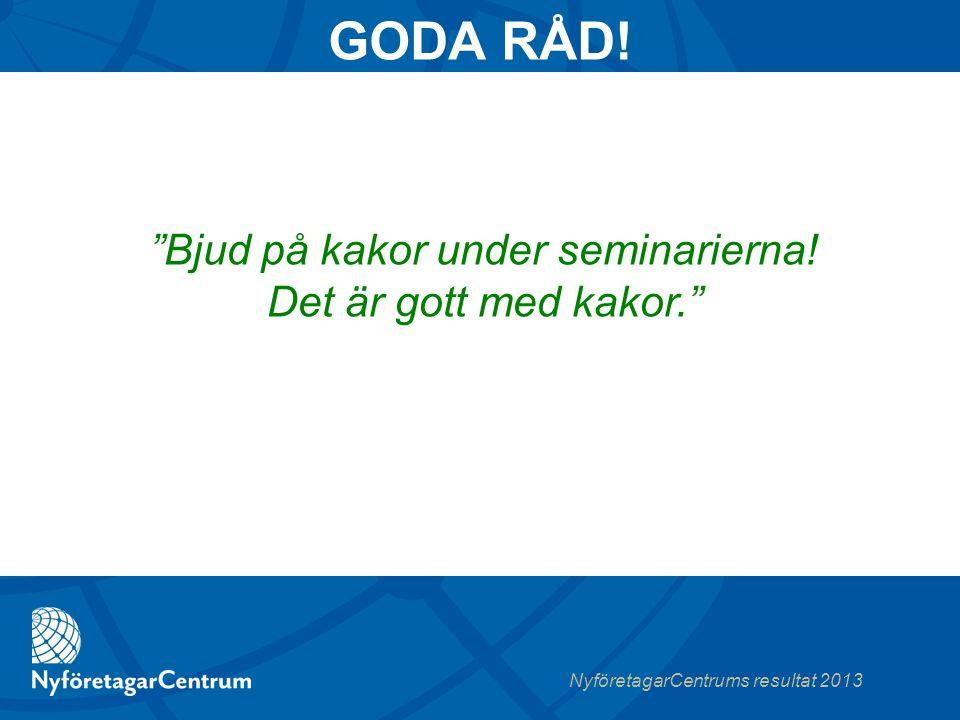 NyföretagarCentrums resultat 2013 Bjud på kakor under seminarierna.