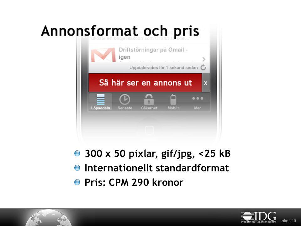 slide 10 300 x 50 pixlar, gif/jpg, <25 kB Internationellt standardformat Pris: CPM 290 kronor