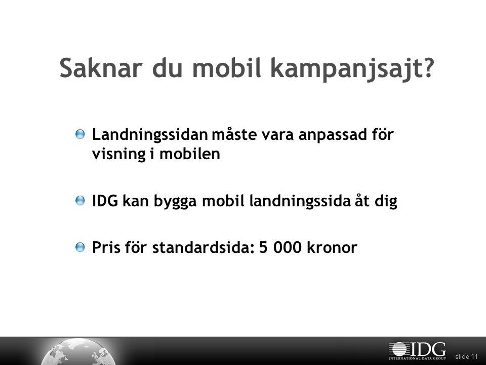 slide 11 Saknar du mobil kampanjsajt? Landningssidan måste vara anpassad för visning i mobilen IDG kan bygga mobil landningssida åt dig Pris för stand