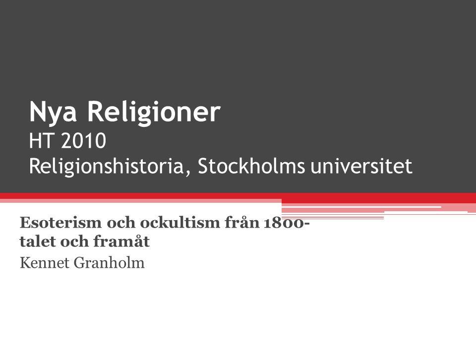 Nya Religioner HT 2010 Religionshistoria, Stockholms universitet Esoterism och ockultism från 1800- talet och framåt Kennet Granholm