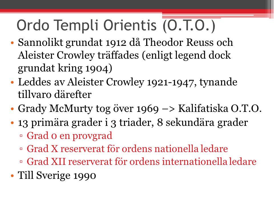 Ordo Templi Orientis (O.T.O.) Sannolikt grundat 1912 då Theodor Reuss och Aleister Crowley träffades (enligt legend dock grundat kring 1904) Leddes av Aleister Crowley 1921-1947, tynande tillvaro därefter Grady McMurty tog över 1969 –> Kalifatiska O.T.O.