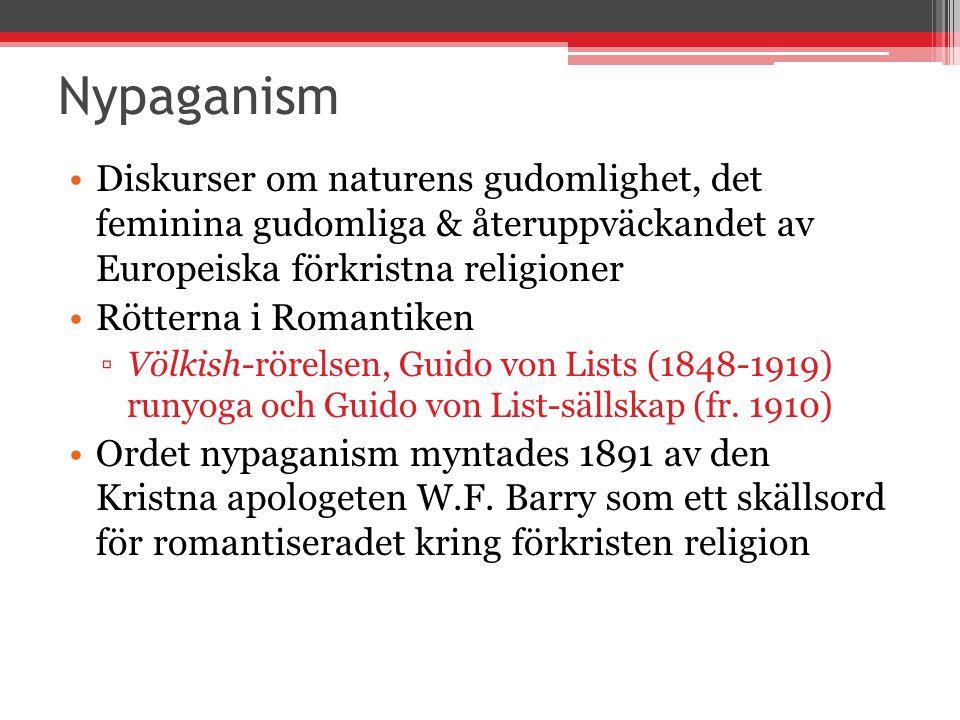 Nypaganism Diskurser om naturens gudomlighet, det feminina gudomliga & återuppväckandet av Europeiska förkristna religioner Rötterna i Romantiken ▫Völkish-rörelsen, Guido von Lists (1848-1919) runyoga och Guido von List-sällskap (fr.