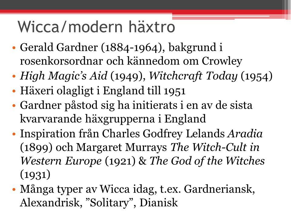 Wicca/modern häxtro Gerald Gardner (1884-1964), bakgrund i rosenkorsordnar och kännedom om Crowley High Magic's Aid (1949), Witchcraft Today (1954) Häxeri olagligt i England till 1951 Gardner påstod sig ha initierats i en av de sista kvarvarande häxgrupperna i England Inspiration från Charles Godfrey Lelands Aradia (1899) och Margaret Murrays The Witch-Cult in Western Europe (1921) & The God of the Witches (1931) Många typer av Wicca idag, t.ex.