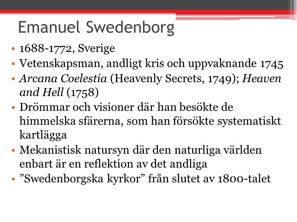 Emanuel Swedenborg 1688-1772, Sverige Vetenskapsman, andligt kris och uppvaknande 1745 Arcana Coelestia (Heavenly Secrets, 1749); Heaven and Hell (1758) Drömmar och visioner där han besökte de himmelska sfärerna, som han försökte systematiskt kartlägga Mekanistisk natursyn där den naturliga världen enbart är en reflektion av det andliga Swedenborgska kyrkor från slutet av 1800-talet