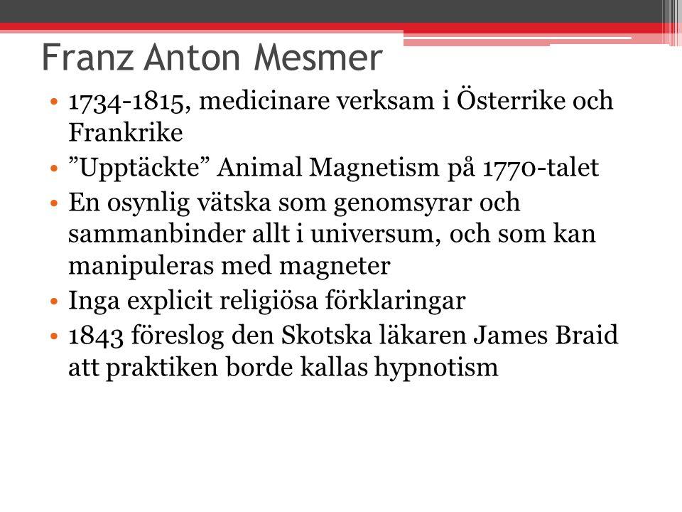 Franz Anton Mesmer 1734-1815, medicinare verksam i Österrike och Frankrike Upptäckte Animal Magnetism på 1770-talet En osynlig vätska som genomsyrar och sammanbinder allt i universum, och som kan manipuleras med magneter Inga explicit religiösa förklaringar 1843 föreslog den Skotska läkaren James Braid att praktiken borde kallas hypnotism