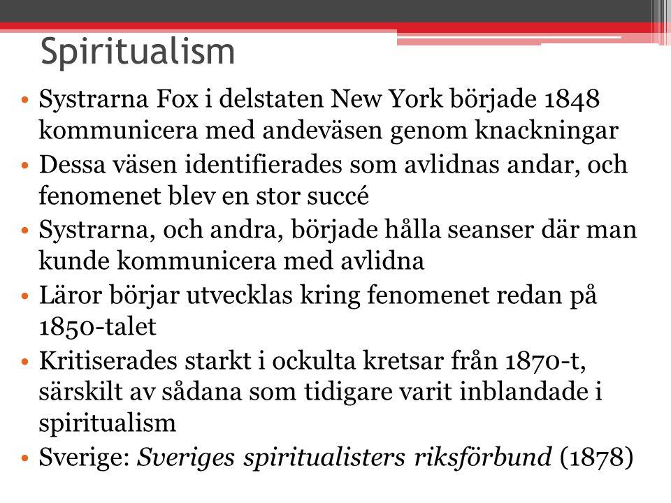 Spiritualism Systrarna Fox i delstaten New York började 1848 kommunicera med andeväsen genom knackningar Dessa väsen identifierades som avlidnas andar, och fenomenet blev en stor succé Systrarna, och andra, började hålla seanser där man kunde kommunicera med avlidna Läror börjar utvecklas kring fenomenet redan på 1850-talet Kritiserades starkt i ockulta kretsar från 1870-t, särskilt av sådana som tidigare varit inblandade i spiritualism Sverige: Sveriges spiritualisters riksförbund (1878)