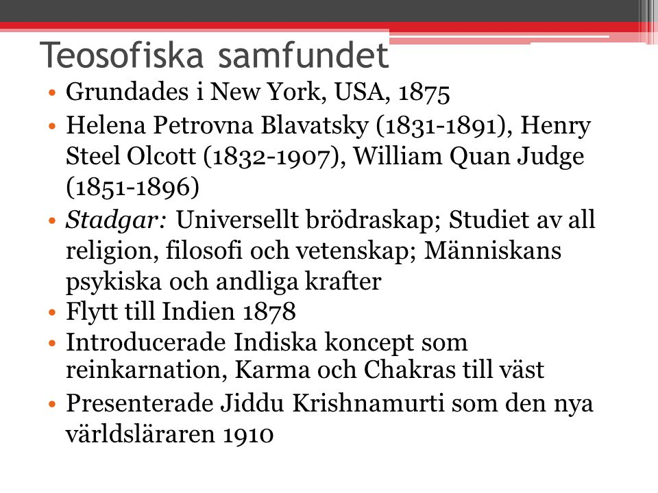 Teosofiska samfundet Grundades i New York, USA, 1875 Helena Petrovna Blavatsky (1831-1891), Henry Steel Olcott (1832-1907), William Quan Judge (1851-1
