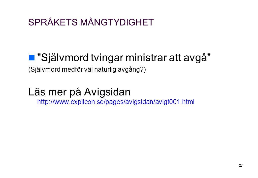 27 SPRÅKETS MÅNGTYDIGHET Självmord tvingar ministrar att avgå (Självmord medför väl naturlig avgång?) Läs mer på Avigsidan http://www.explicon.se/pages/avigsidan/avigt001.html