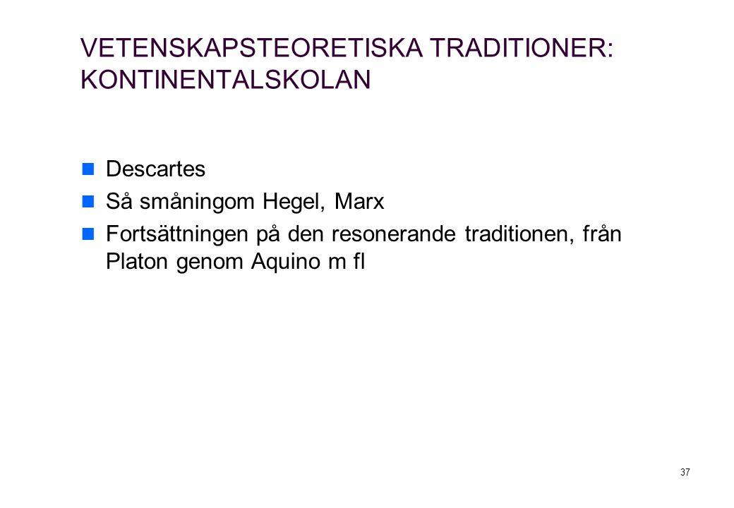 37 VETENSKAPSTEORETISKA TRADITIONER: KONTINENTALSKOLAN Descartes Så småningom Hegel, Marx Fortsättningen på den resonerande traditionen, från Platon genom Aquino m fl