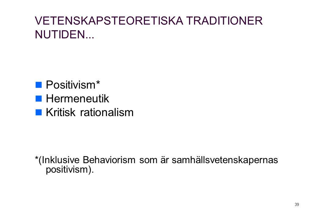39 VETENSKAPSTEORETISKA TRADITIONER NUTIDEN... Positivism* Hermeneutik Kritisk rationalism *(Inklusive Behaviorism som är samhällsvetenskapernas posit