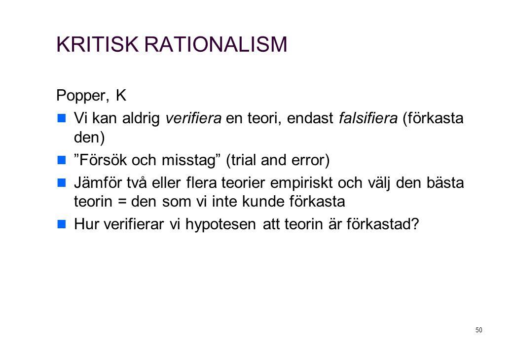 50 KRITISK RATIONALISM Popper, K Vi kan aldrig verifiera en teori, endast falsifiera (förkasta den) Försök och misstag (trial and error) Jämför två eller flera teorier empiriskt och välj den bästa teorin = den som vi inte kunde förkasta Hur verifierar vi hypotesen att teorin är förkastad?
