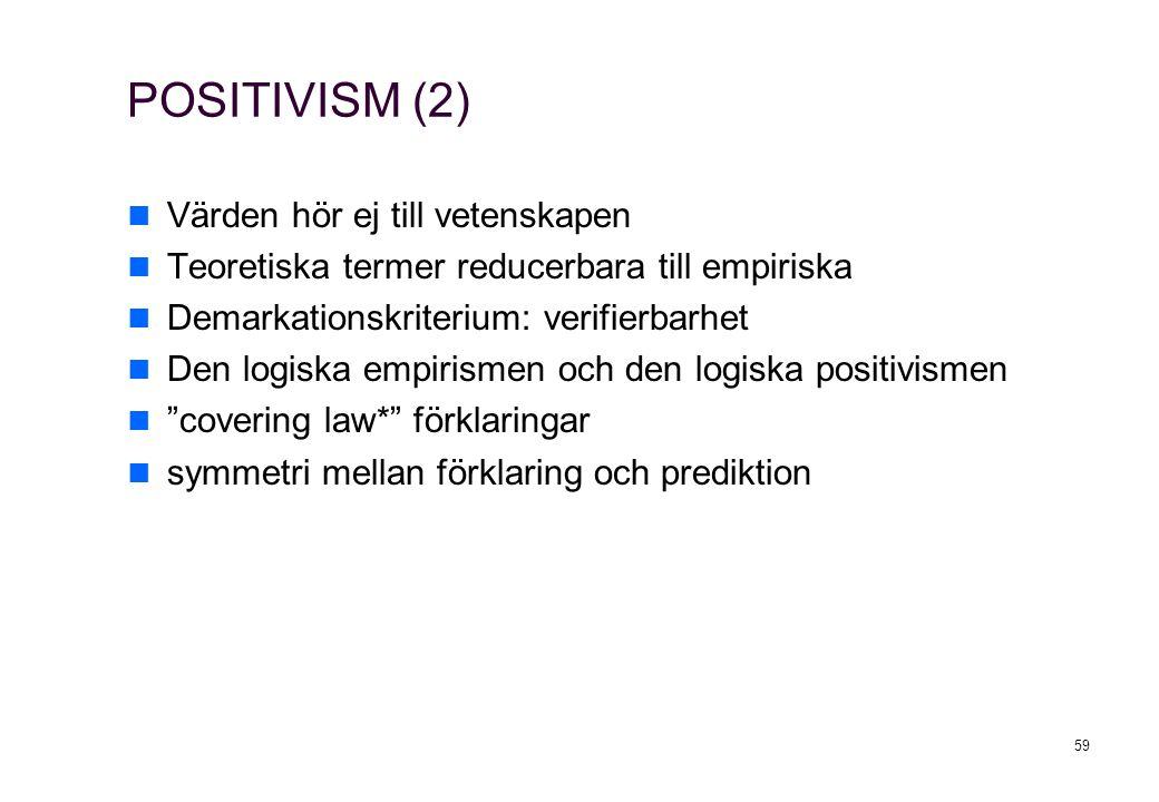 59 POSITIVISM (2) Värden hör ej till vetenskapen Teoretiska termer reducerbara till empiriska Demarkationskriterium: verifierbarhet Den logiska empirismen och den logiska positivismen covering law* förklaringar symmetri mellan förklaring och prediktion