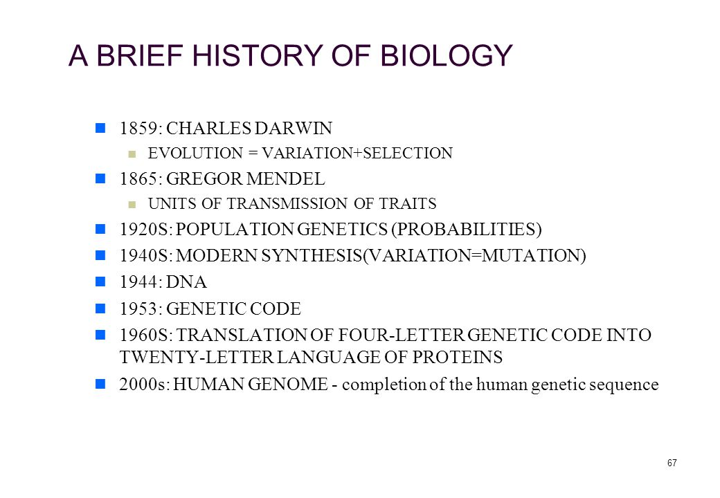 67 A BRIEF HISTORY OF BIOLOGY 1859: CHARLES DARWIN EVOLUTION = VARIATION+SELECTION 1865: GREGOR MENDEL UNITS OF TRANSMISSION OF TRAITS 1920S: POPULATION GENETICS (PROBABILITIES) 1940S: MODERN SYNTHESIS(VARIATION=MUTATION) 1944: DNA 1953: GENETIC CODE 1960S: TRANSLATION OF FOUR-LETTER GENETIC CODE INTO TWENTY-LETTER LANGUAGE OF PROTEINS 2000s: HUMAN GENOME - completion of the human genetic sequence