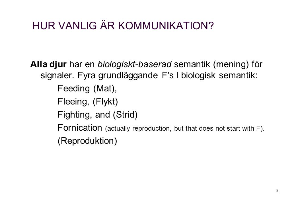 9 HUR VANLIG ÄR KOMMUNIKATION? Alla djur har en biologiskt-baserad semantik (mening) för signaler. Fyra grundläggande F's I biologisk semantik: Feedin