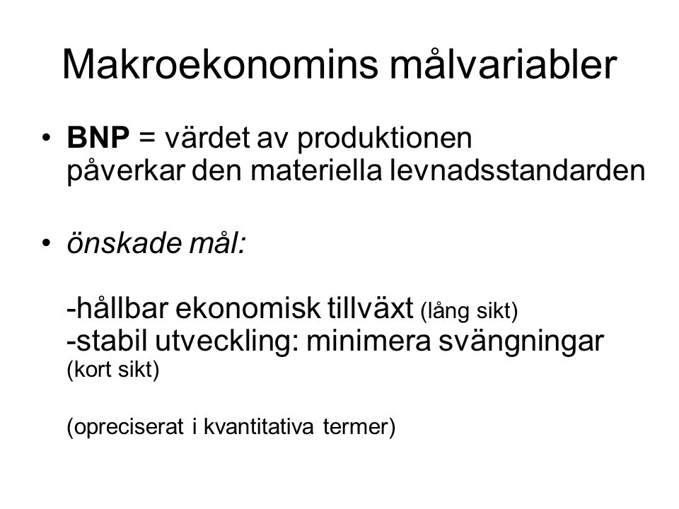 Makroekonomins målvariabler BNP = värdet av produktionen påverkar den materiella levnadsstandarden önskade mål: -hållbar ekonomisk tillväxt (lång sikt) -stabil utveckling: minimera svängningar (kort sikt) (opreciserat i kvantitativa termer)