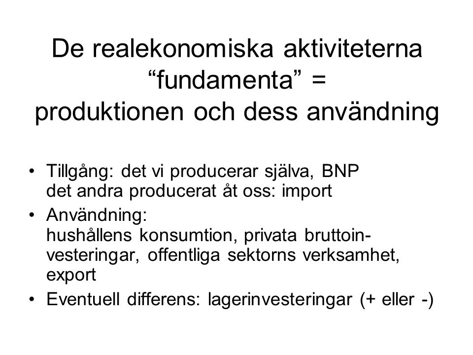 De realekonomiska aktiviteterna fundamenta = produktionen och dess användning Tillgång: det vi producerar själva, BNP det andra producerat åt oss: import Användning: hushållens konsumtion, privata bruttoin- vesteringar, offentliga sektorns verksamhet, export Eventuell differens: lagerinvesteringar (+ eller -)