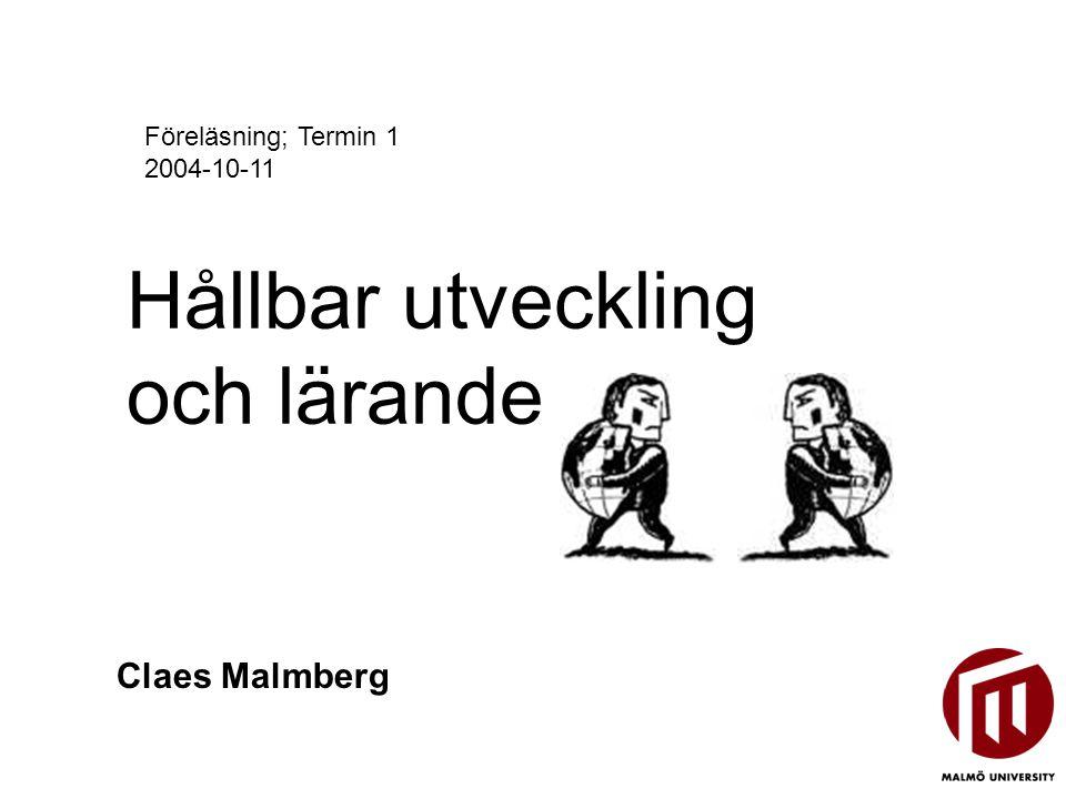 Hållbar utveckling och lärande Claes Malmberg Föreläsning; Termin 1 2004-10-11