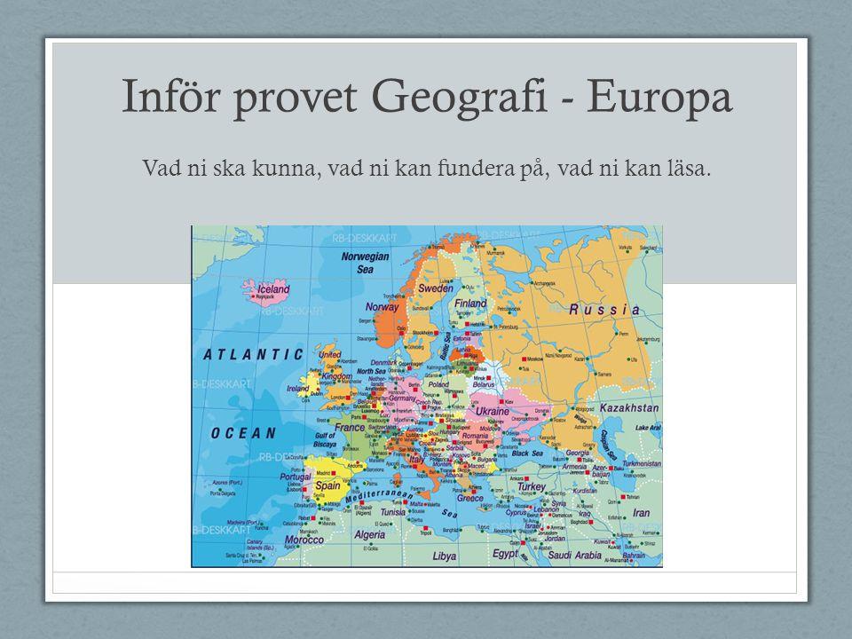 Inför provet Geografi - Europa Vad ni ska kunna, vad ni kan fundera på, vad ni kan läsa.