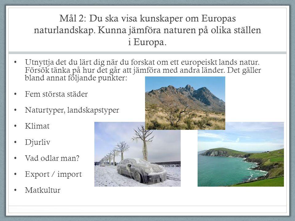 Mål 2: Du ska visa kunskaper om Europas naturlandskap. Kunna jämföra naturen på olika ställen i Europa. Utnyttja det du lärt dig när du forskat om ett