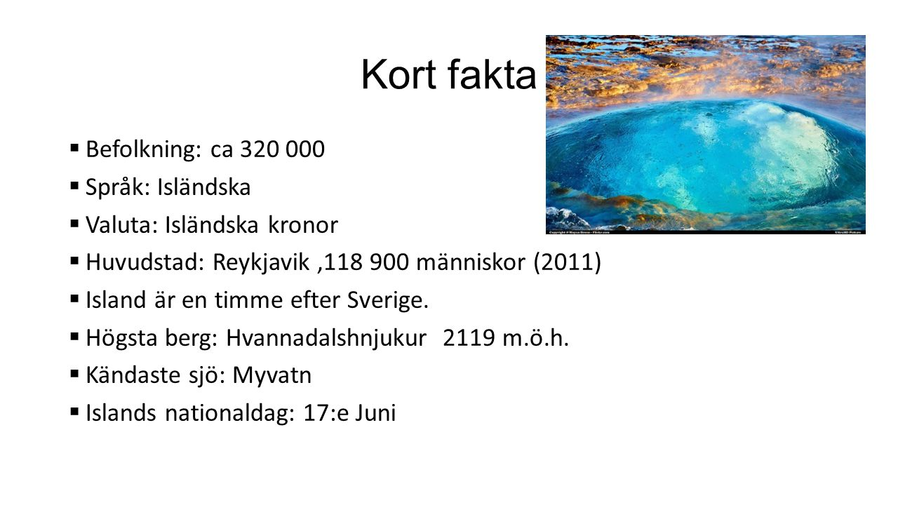Kort fakta  Befolkning: ca 320 000  Språk: Isländska  Valuta: Isländska kronor  Huvudstad: Reykjavik,118 900 människor (2011)  Island är en timme efter Sverige.