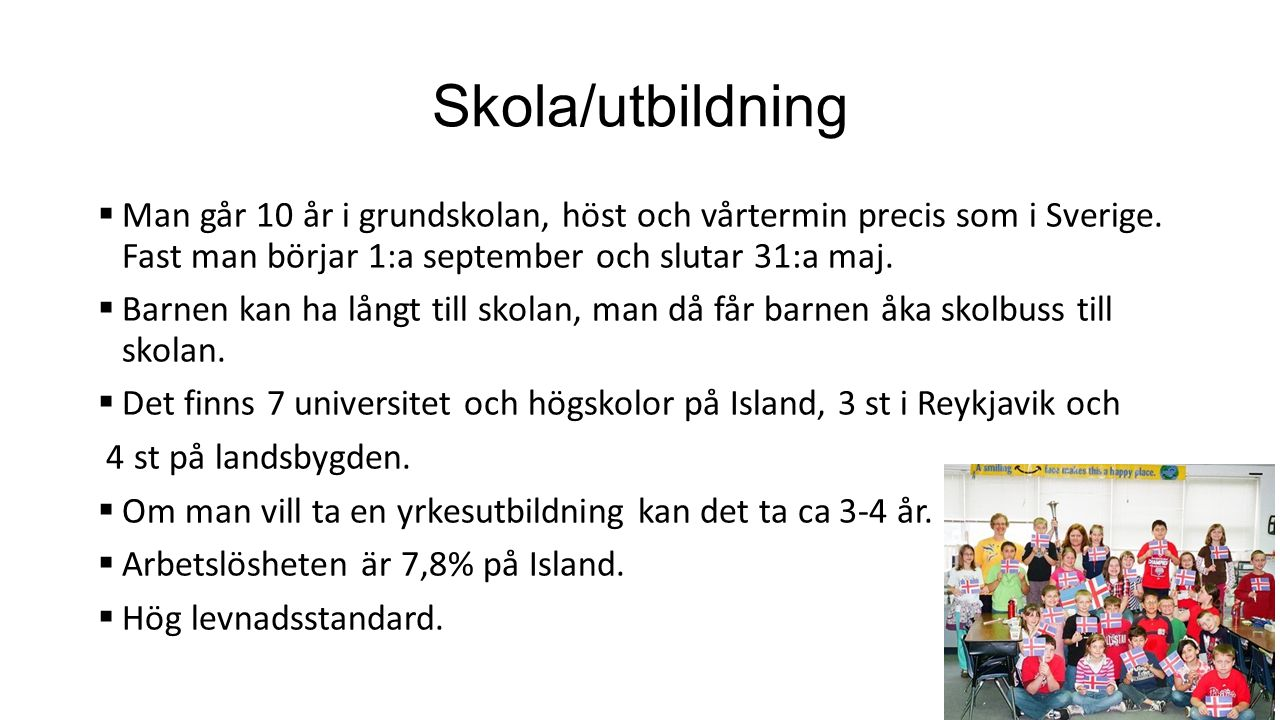 Skola/utbildning  Man går 10 år i grundskolan, höst och vårtermin precis som i Sverige.