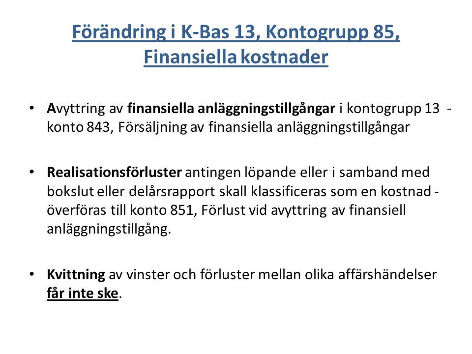 Förändring i K-Bas 13, Kontogrupp 85, Finansiella kostnader Avyttring av finansiella anläggningstillgångar i kontogrupp 13 - konto 843, Försäljning av finansiella anläggningstillgångar Realisationsförluster antingen löpande eller i samband med bokslut eller delårsrapport skall klassificeras som en kostnad - överföras till konto 851, Förlust vid avyttring av finansiell anläggningstillgång.