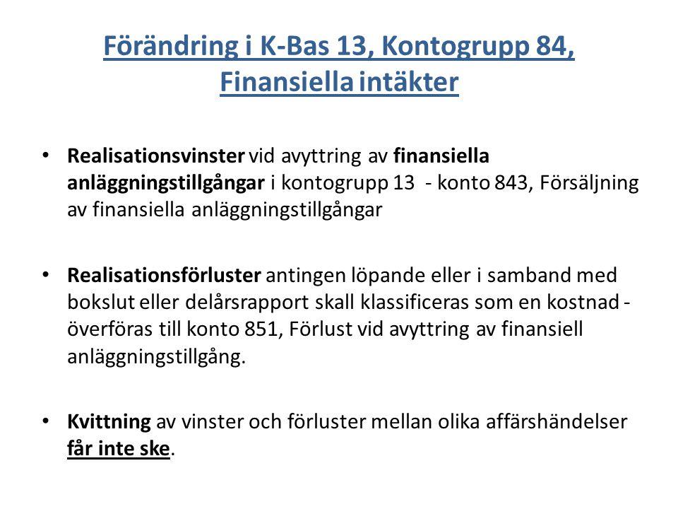 Förändring i K-Bas 13, Kontogrupp 84, Finansiella intäkter Realisationsvinster vid avyttring av finansiella anläggningstillgångar i kontogrupp 13 - konto 843, Försäljning av finansiella anläggningstillgångar Realisationsförluster antingen löpande eller i samband med bokslut eller delårsrapport skall klassificeras som en kostnad - överföras till konto 851, Förlust vid avyttring av finansiell anläggningstillgång.