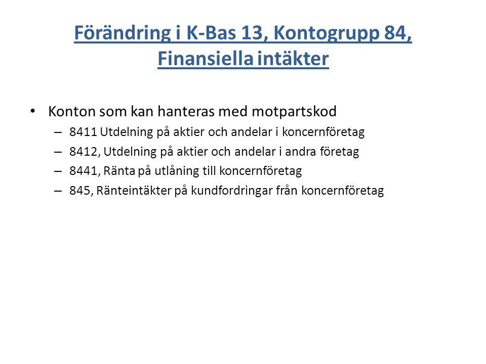 Förändring i K-Bas 13, Kontogrupp 84, Finansiella intäkter Konton som kan hanteras med motpartskod – 8411 Utdelning på aktier och andelar i koncernföretag – 8412, Utdelning på aktier och andelar i andra företag – 8441, Ränta på utlåning till koncernföretag – 845, Ränteintäkter på kundfordringar från koncernföretag