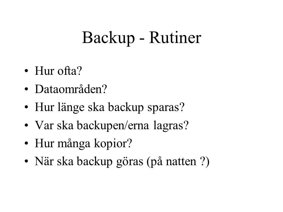 Backup - Rutiner Hur ofta? Dataområden? Hur länge ska backup sparas? Var ska backupen/erna lagras? Hur många kopior? När ska backup göras (på natten ?