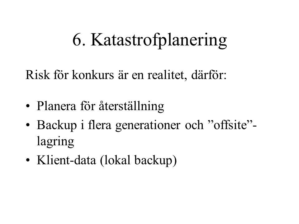 """6. Katastrofplanering Risk för konkurs är en realitet, därför: Planera för återställning Backup i flera generationer och """"offsite""""- lagring Klient-dat"""