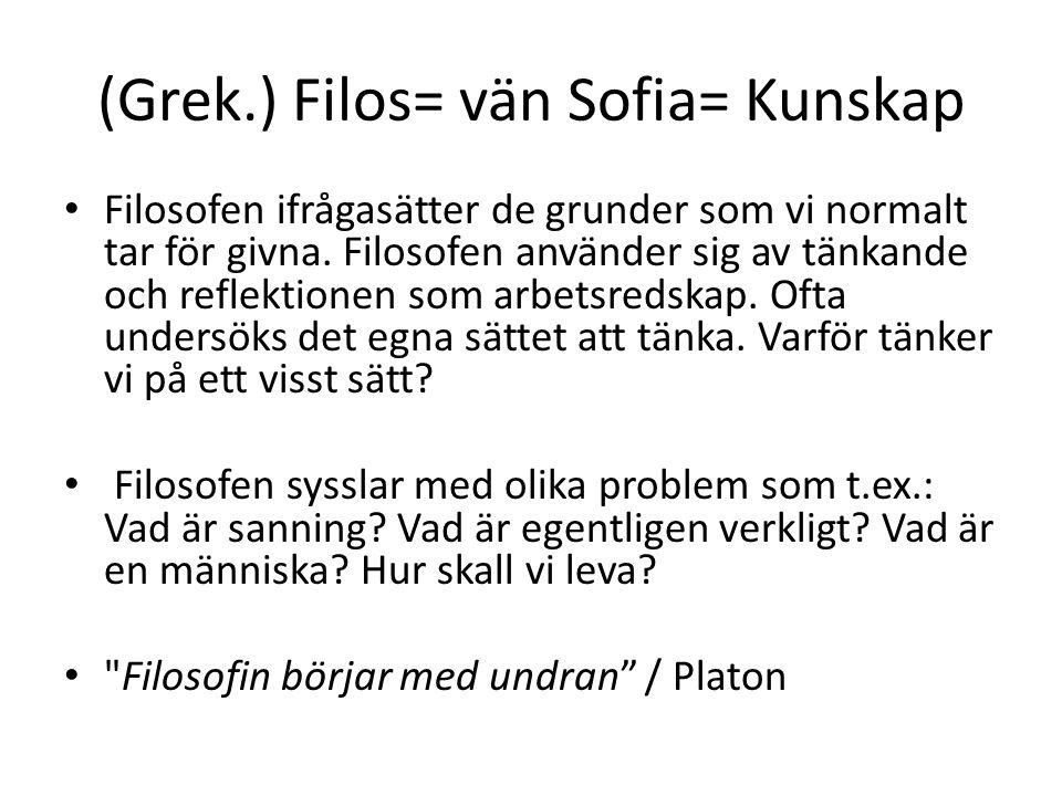 (Grek.) Filos= vän Sofia= Kunskap Filosofen ifrågasätter de grunder som vi normalt tar för givna. Filosofen använder sig av tänkande och reflektionen