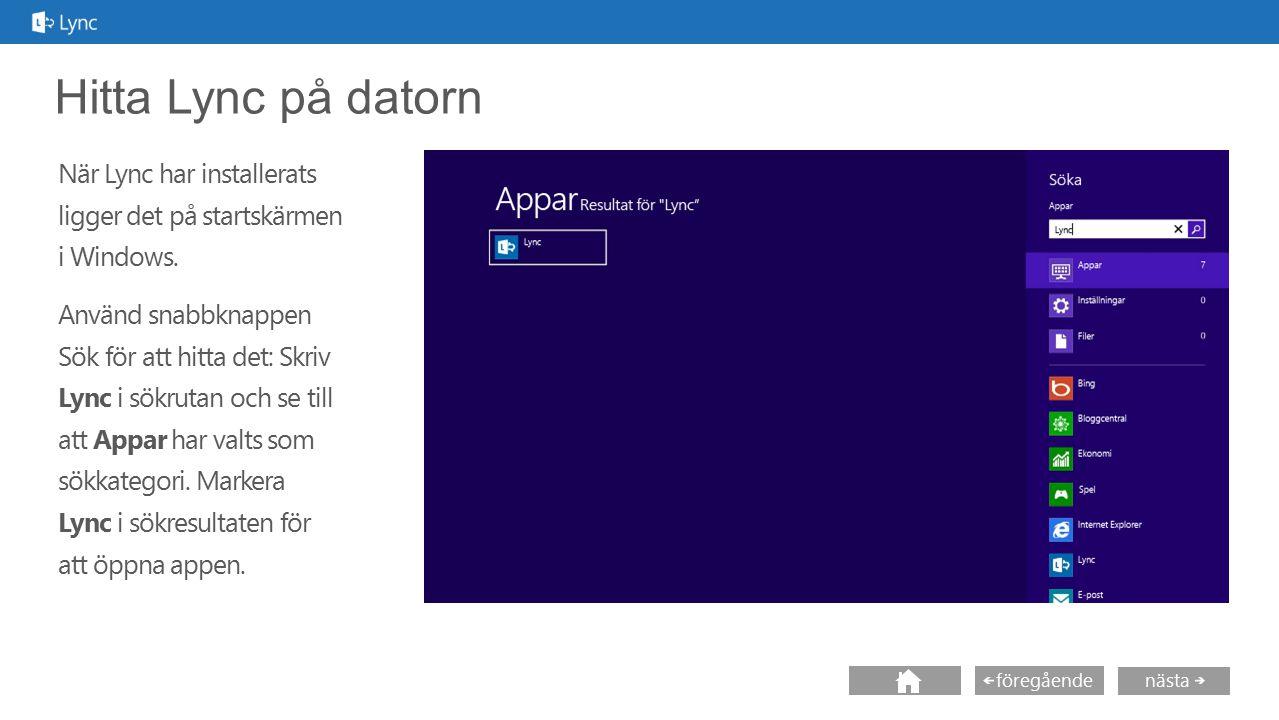 nästa föregående Hitta Lync på datorn När Lync har installerats ligger det på startskärmen i Windows. Använd snabbknappen Sök för att hitta det: Skriv