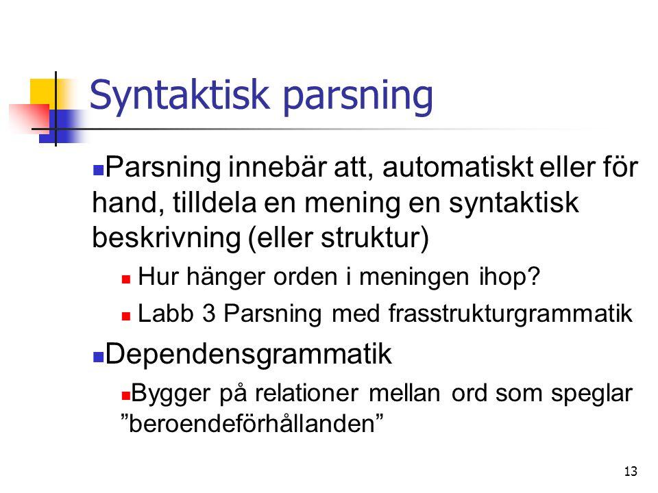 13 Syntaktisk parsning Parsning innebär att, automatiskt eller för hand, tilldela en mening en syntaktisk beskrivning (eller struktur) Hur hänger orden i meningen ihop.