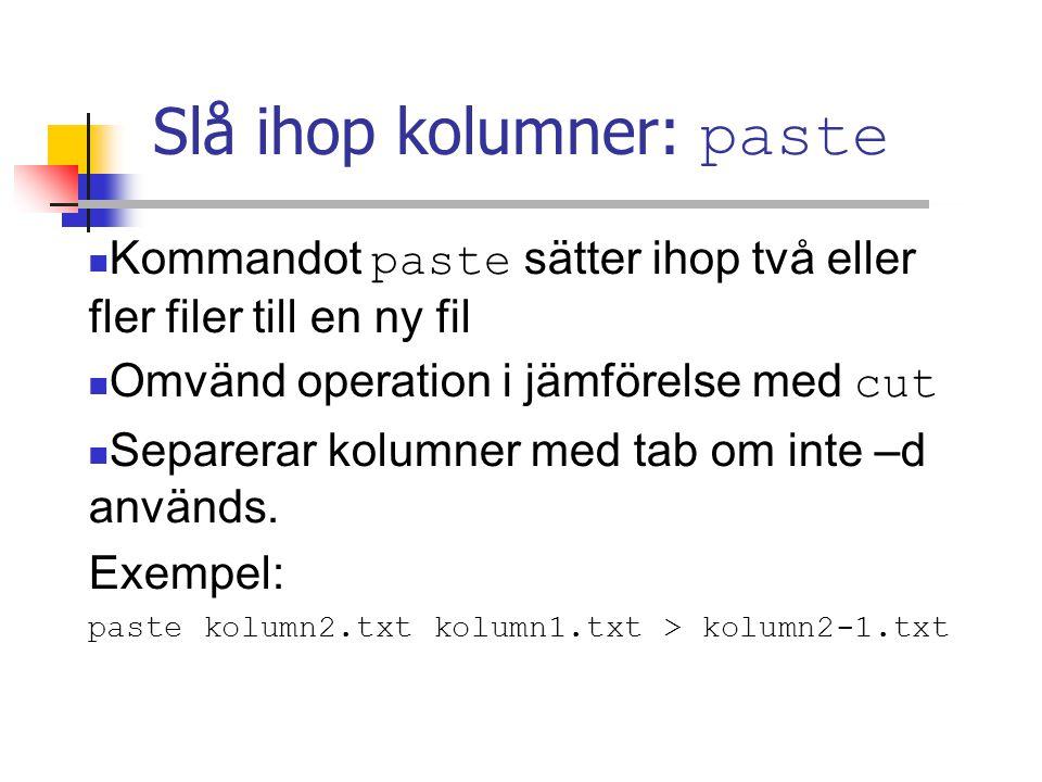 Slå ihop kolumner: paste Kommandot paste sätter ihop två eller fler filer till en ny fil Omvänd operation i jämförelse med cut Separerar kolumner med tab om inte –d används.