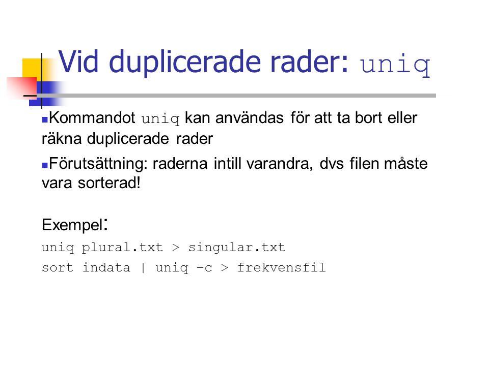 Vid duplicerade rader: uniq Kommandot uniq kan användas för att ta bort eller räkna duplicerade rader Förutsättning: raderna intill varandra, dvs filen måste vara sorterad.