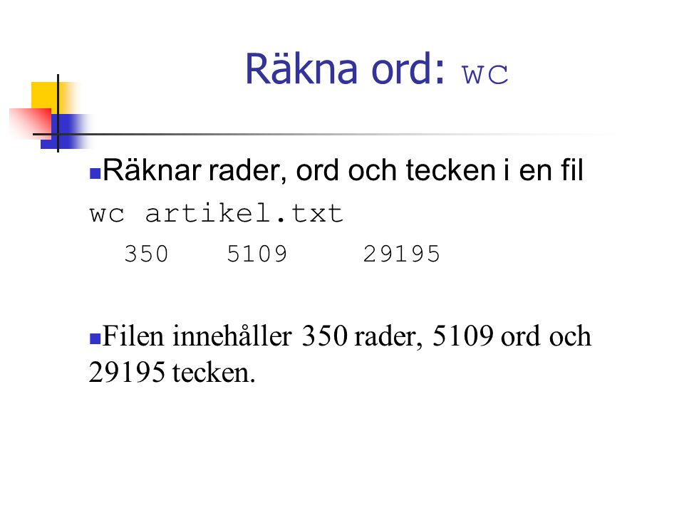 Räkna ord: wc Räknar rader, ord och tecken i en fil wc artikel.txt 350510929195 Filen innehåller 350 rader, 5109 ord och 29195 tecken.