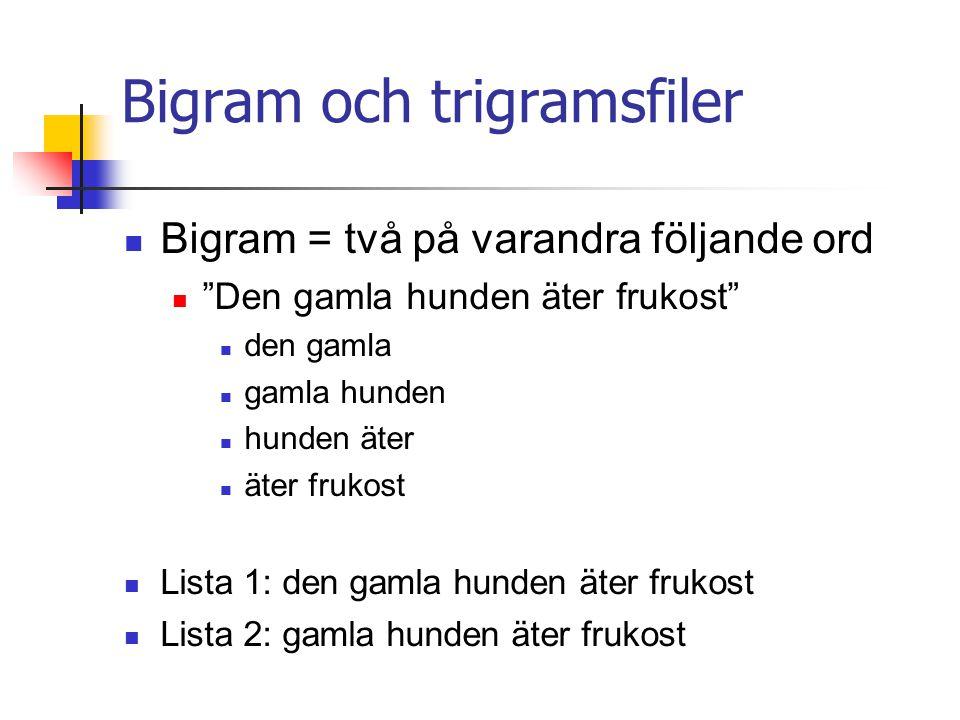 Bigram och trigramsfiler Bigram = två på varandra följande ord Den gamla hunden äter frukost den gamla gamla hunden hunden äter äter frukost Lista 1: den gamla hunden äter frukost Lista 2: gamla hunden äter frukost
