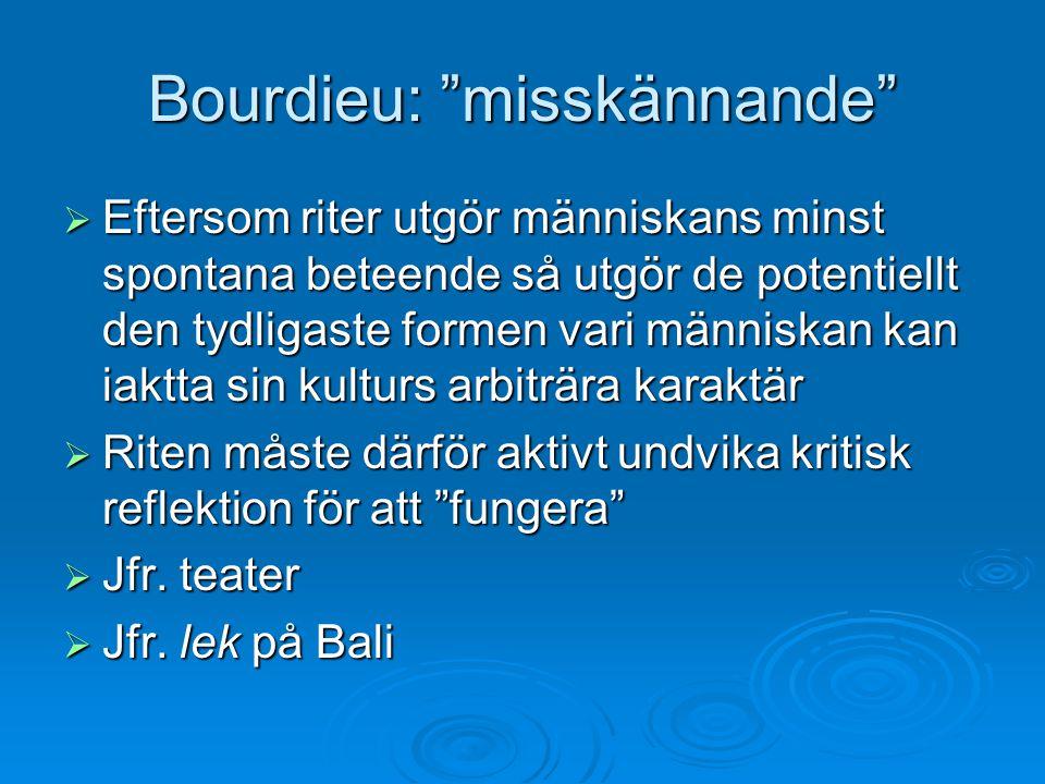"""Bourdieu: """"misskännande""""  Eftersom riter utgör människans minst spontana beteende så utgör de potentiellt den tydligaste formen vari människan kan ia"""