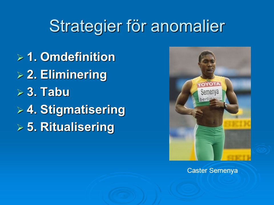 Strategier för anomalier  1. Omdefinition  2. Eliminering  3. Tabu  4. Stigmatisering  5. Ritualisering Caster Semenya